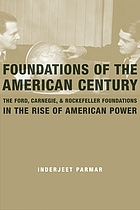 Foundations of the American Century : the Ford, Carnegie, and Rockefeller Foundations in the Rise of American Power