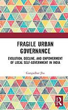Fragile urban governance : evolution, decline, and empowerment of local self-government in india