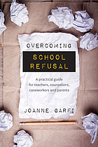 Overcoming school refusal : a practical guide for teachers, counsellors, caseworkers and parents