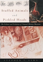 Stuffed animals & pickled heads : the culture and evolution of natural history museums