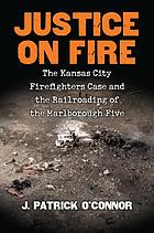 Justice on fire : the Kansas City firefighters case and the railroading of the Marlborough five