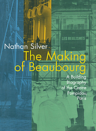 The making of Beaubourg : a building biography of the Centre Pompidou, Paris.