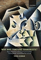 Why not torture terrorists? : moral, practical, and legal aspects of the ticking bomb justification for torture