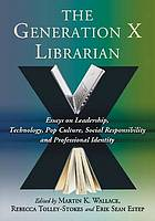 The generation X librarian : essays on leadership, technology, pop culture, social responsibility and professional identity