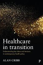 Healthcare in transition : understanding key ideas and tensions in comtemporary health policy