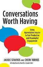 Conversations worth having : using appreciative inquiry to fuel productive and meaningful engagement