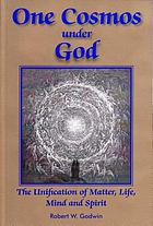 One cosmos under God : the unification of matter, life, mind & spirit