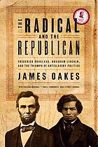 The radical and the Republican : Frederick Douglass, Abraham Lincoln, and the triumph of antislavery politics