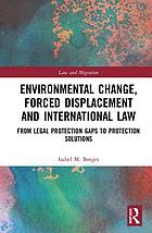 Environmental change, forced displacement and international law : from legal protection gaps to protection solutions