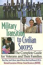 Military transition to civilian success : the complete guide for veterans and their families