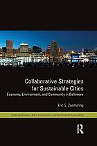 Collaborative Strategies for Sustainable Cities : Economy, Environment and Community in Baltimore.