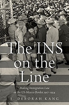 The INS on the line : making immigration law on the US-Mexico border, 1917-1954