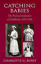 Catching babies : the professionalization of childbirth, 1870-1920