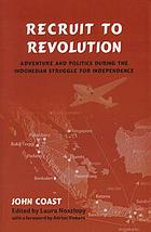 Recruit to revolution : adventure and politics during the Indonesian struggle for independence