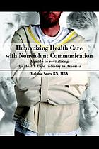 Humanizing health care with nonviolent communication : a guide to revitalizing the health care industry in America