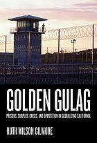 Golden gulag : prisons, surplus, crisis, and opposition in globalizing California