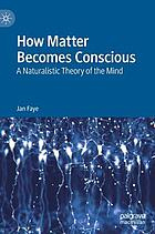 How matter becomes conscious : a naturalistic theory of the mind