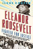 Eleanor Roosevelt : fighter for justice : her impact on the civil rights movement, the White House, and the world