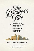 The brewer's tale : a history of the world according to beer