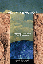 Adaptive action : leveraging uncertainty in your organization