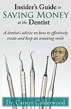 Insider's guide to saving money at the dentist : a dentist's advice on how to effectively create and keep an amazing smile