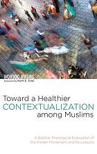 Toward a healthier contextualization among Muslims : a biblical theological evaluation of the insider movement and its lessons