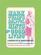 Mark Twain's helpful hints for good living : a handbook for the damned human race