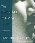 The possible human : a course in enhancing your physical, mental, and creative abilities