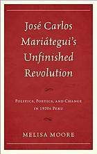 José Carlos Mariátegui's unfinished revolution : politics, poetics, and change in 1920s Peru