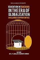 Education in Tanzania in the era of globalisation : challenges and opportunities