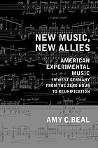 New music, new allies : American experimental music in West Germany from the zero hour to reunification