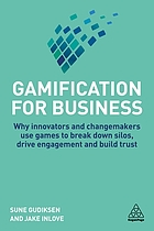 Gamification for business : why innovators and changemakers use games to break down Silos, drive engagement and build trust
