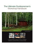 The ultimate outdoorsman's workshop handbook : a fully illustrated guide on how to organize, maintain, and store all your outdoor gear