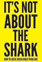 It's not about the shark : how to solve unsolvable problems