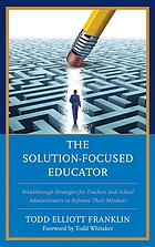 The solution-focused educator : breakthrough strategies for teachers and school administrators to reframe their mindsets