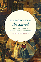 Embodying the sacred : women mystics in seventeenth-century Lima