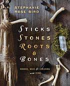 Sticks, stones, roots & bones : Hoodoo, mojo & conjuring with herbs