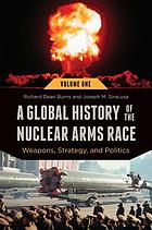 A global history of the nuclear arms race : weapons, strategy and politics