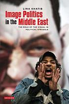 Image politics in the Middle East : the role of the visual in political struggle