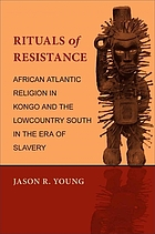 Rituals of resistance : African Atlantic religion in Kongo and the lowcountry South in the era of slavery