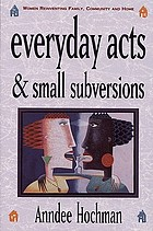 Everyday acts & small subversions : women reinventing family, community, and home