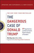 The dangerous case of Donald Trump : 37 psychiatrists and mental health experts assess a president : updated and expanded with new essays
