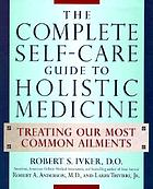 The complete self-care guide to holistic medicine : treating our most common ailments