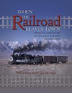 When the railroad leaves town : American communities in the age of rail line abandonment : Western United States