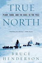 True north : Peary, Cook, and the race to the Pole