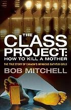 The class project : how to kill a mother : the true story of Canada's infamous Bathtub Girls