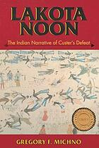 Lakota noon : the Indian narrative of Custer's defeat
