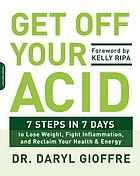Get off your acid : 7 steps in 7 days to lose weight, fight inflammation and reclaim your health & energy