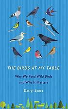 The birds at my table : why we feed wild birds and why it matters