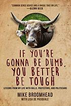 If you're gonna be dumb, you better be tough : lessons from my life with bulls, protestors, and politicians.